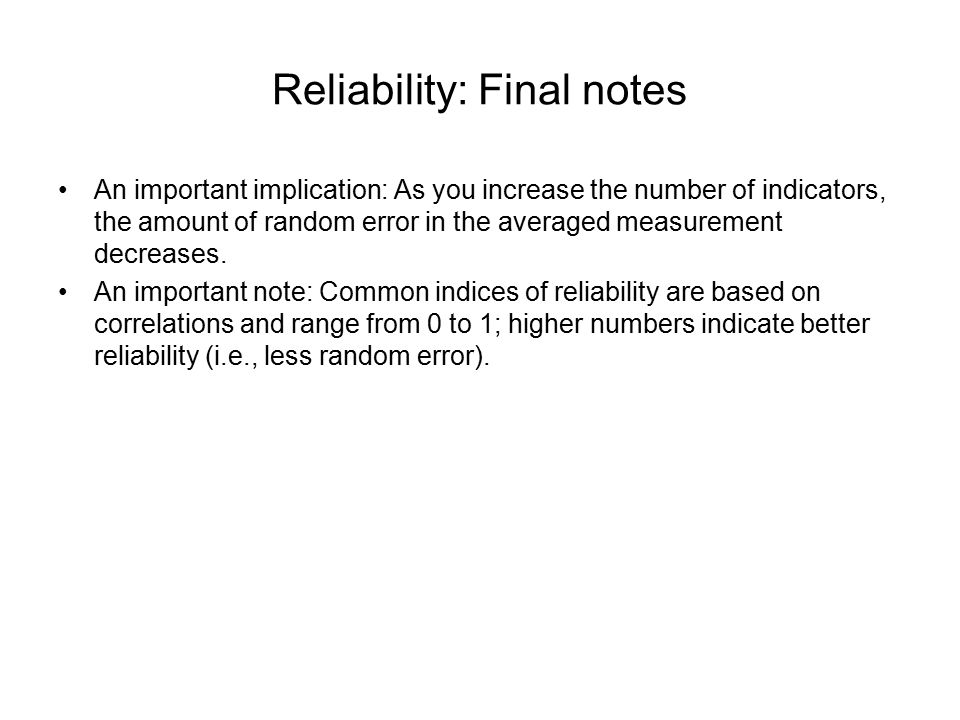 Reliability: Final notes An important implication: As you increase the number of indicators, the amount of random error in the averaged measurement de