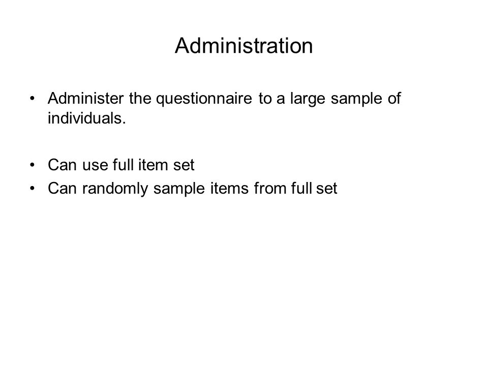 Administration Administer the questionnaire to a large sample of individuals. Can use full item set Can randomly sample items from full set