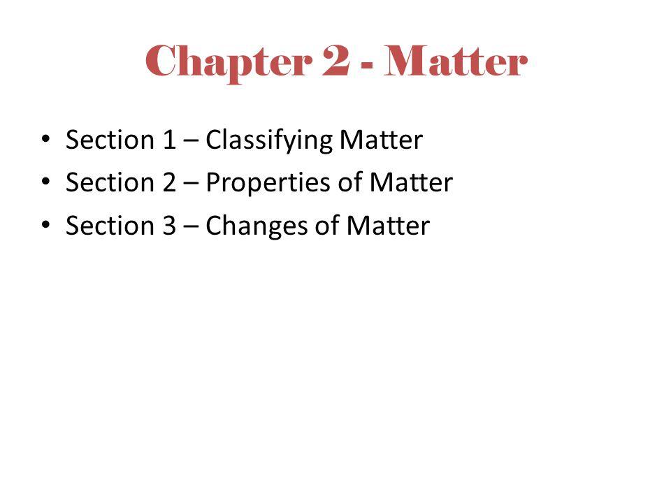 Chapter 2 - Matter Section 1 – Classifying Matter Section 2 – Properties of Matter Section 3 – Changes of Matter