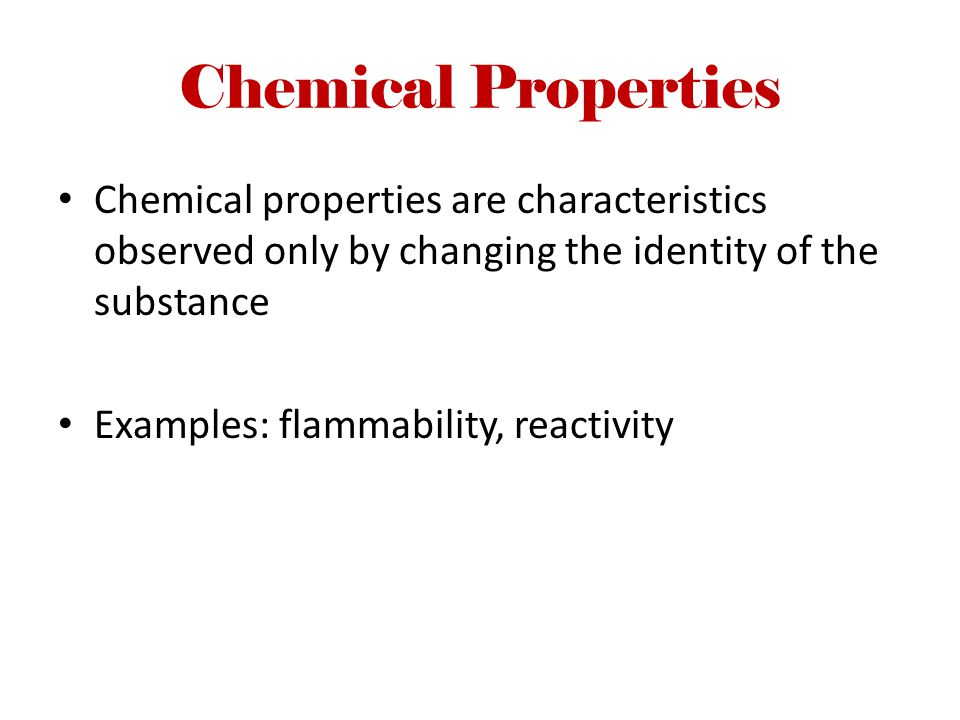 Chemical Properties Chemical properties are characteristics observed only by changing the identity of the substance Examples: flammability, reactivity
