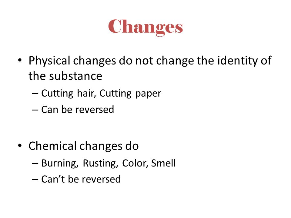 Changes Physical changes do not change the identity of the substance – Cutting hair, Cutting paper – Can be reversed Chemical changes do – Burning, Ru
