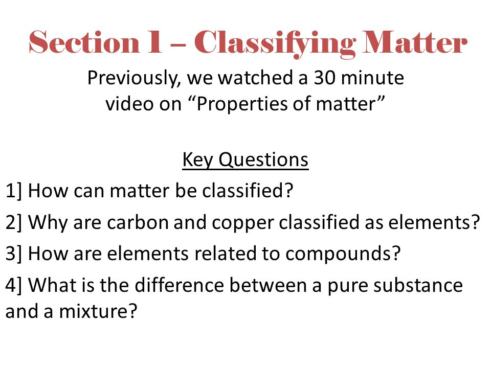 """Section 1 – Classifying Matter Previously, we watched a 30 minute video on """"Properties of matter"""" Key Questions 1] How can matter be classified? 2] Wh"""