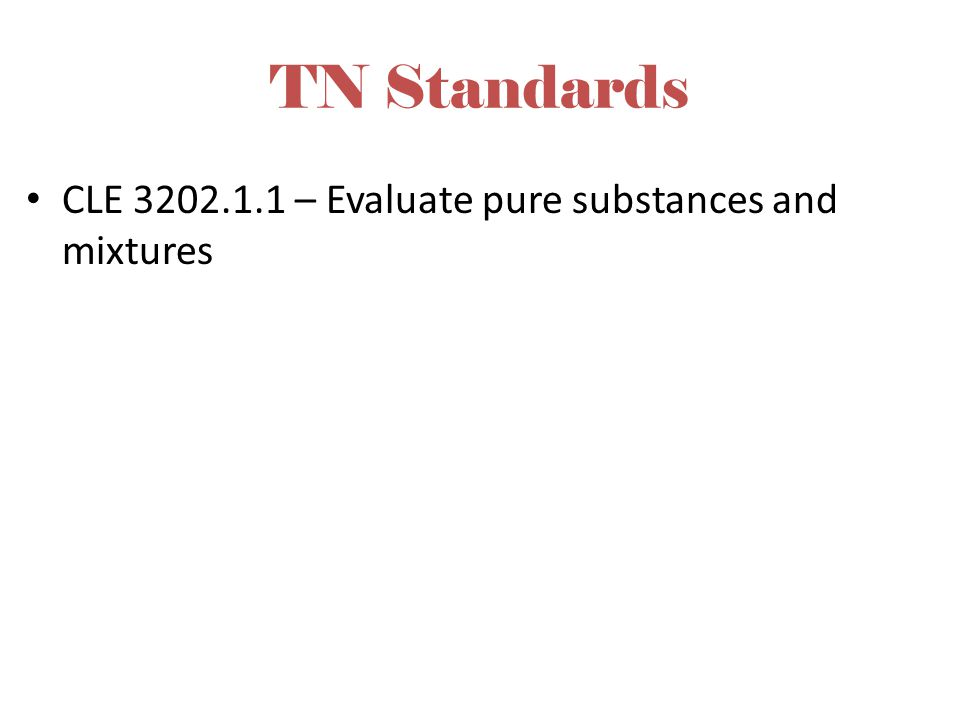 TN Standards CLE 3202.1.1 – Evaluate pure substances and mixtures