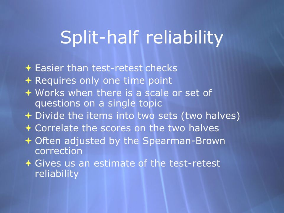Split-half reliability  Easier than test-retest checks  Requires only one time point  Works when there is a scale or set of questions on a single topic  Divide the items into two sets (two halves)  Correlate the scores on the two halves  Often adjusted by the Spearman-Brown correction  Gives us an estimate of the test-retest reliability  Easier than test-retest checks  Requires only one time point  Works when there is a scale or set of questions on a single topic  Divide the items into two sets (two halves)  Correlate the scores on the two halves  Often adjusted by the Spearman-Brown correction  Gives us an estimate of the test-retest reliability