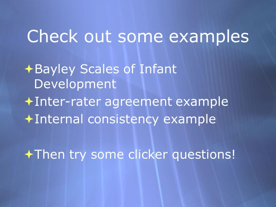 Check out some examples  Bayley Scales of Infant Development  Inter-rater agreement example  Internal consistency example  Then try some clicker questions.
