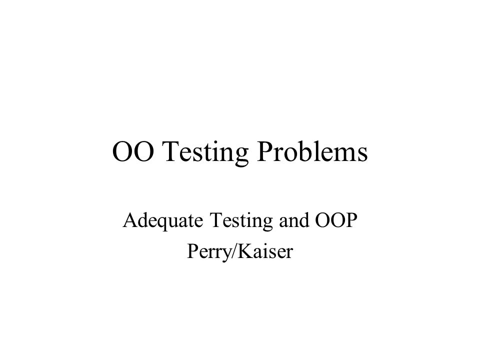 OO Testing Problems Adequate Testing and OOP Perry/Kaiser