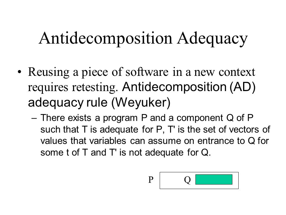 Antidecomposition Adequacy Reusing a piece of software in a new context requires retesting. Antidecomposition (AD) adequacy rule (Weyuker) –There exis
