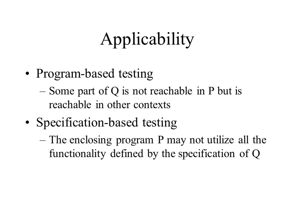 Applicability Program-based testing –Some part of Q is not reachable in P but is reachable in other contexts Specification-based testing –The enclosin