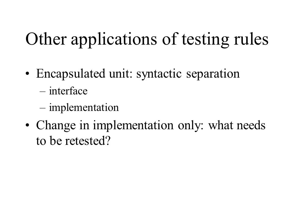 Other applications of testing rules Encapsulated unit: syntactic separation –interface –implementation Change in implementation only: what needs to be retested?