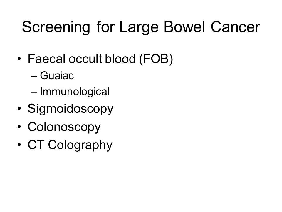 Screening for Large Bowel Cancer Faecal occult blood (FOB) –Guaiac –Immunological Sigmoidoscopy Colonoscopy CT Colography