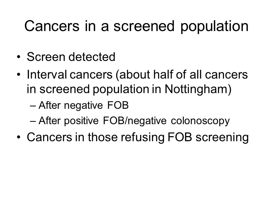 Cancers in a screened population Screen detected Interval cancers (about half of all cancers in screened population in Nottingham) –After negative FOB