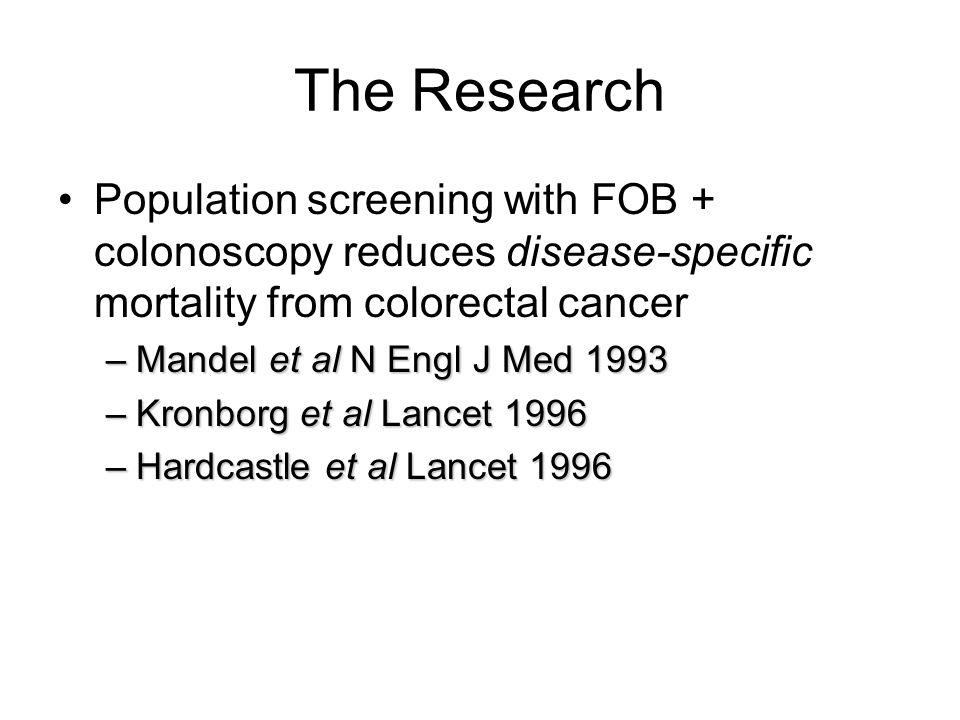 The Research Population screening with FOB + colonoscopy reduces disease-specific mortality from colorectal cancer –Mandel et al N Engl J Med 1993 –Kronborg et al Lancet 1996 –Hardcastle et al Lancet 1996
