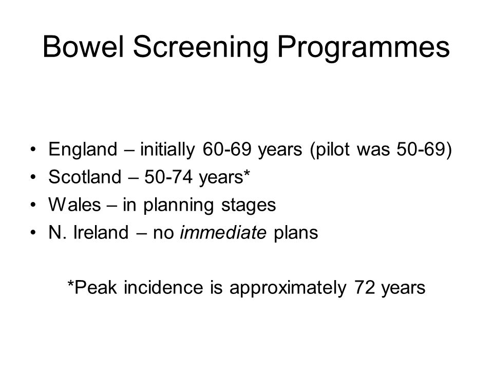 Bowel Screening Programmes England – initially 60-69 years (pilot was 50-69) Scotland – 50-74 years* Wales – in planning stages N. Ireland – no immedi