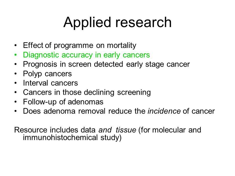 Applied research Effect of programme on mortality Diagnostic accuracy in early cancers Prognosis in screen detected early stage cancer Polyp cancers I