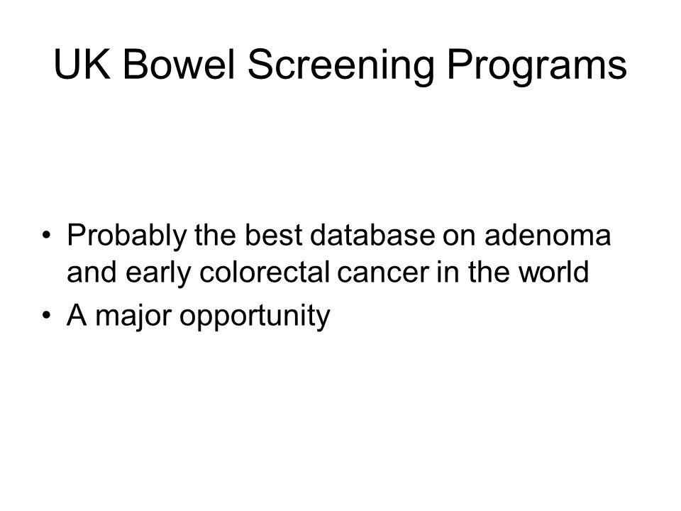 UK Bowel Screening Programs Probably the best database on adenoma and early colorectal cancer in the world A major opportunity