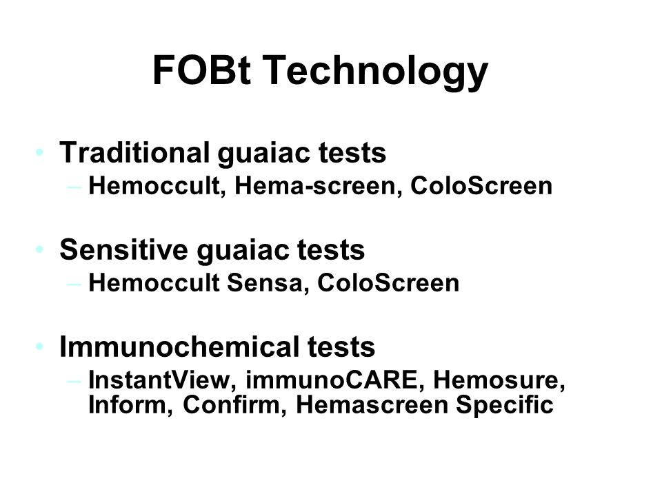 FOBt Technology Traditional guaiac tests –Hemoccult, Hema-screen, ColoScreen Sensitive guaiac tests –Hemoccult Sensa, ColoScreen ES Immunochemical tes