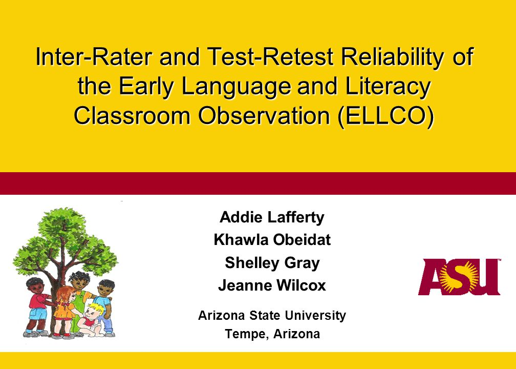 Inter-Rater and Test-Retest Reliability of the Early Language and Literacy Classroom Observation (ELLCO) Addie Lafferty Khawla Obeidat Shelley Gray Je