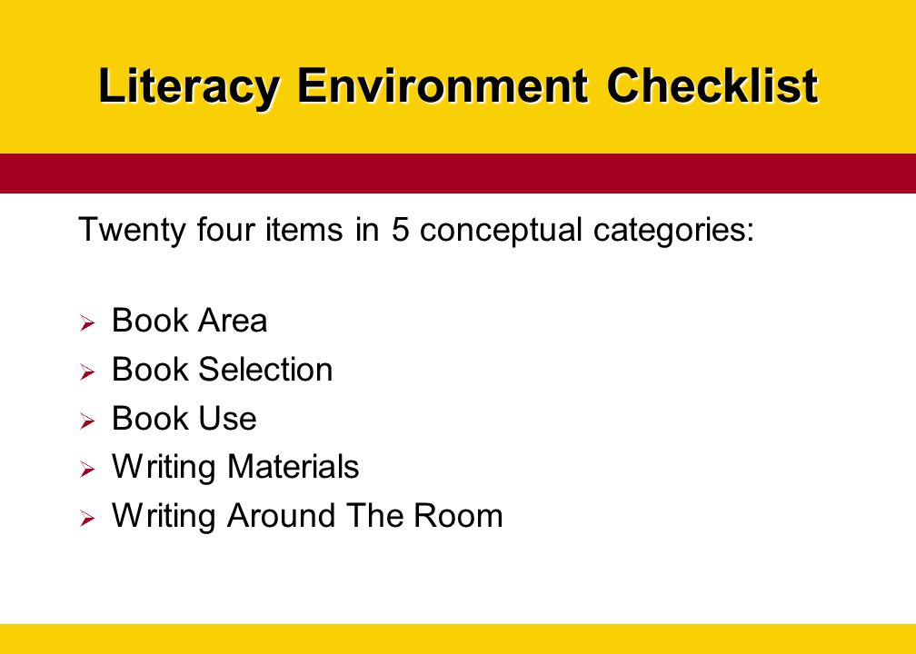 Literacy Environment Checklist Twenty four items in 5 conceptual categories:  Book Area  Book Selection  Book Use  Writing Materials  Writing Aro