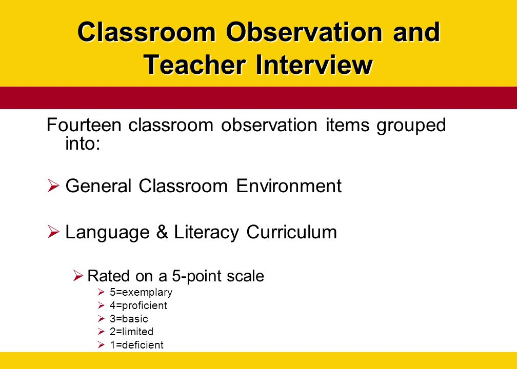 Classroom Observation and Teacher Interview Fourteen classroom observation items grouped into:  General Classroom Environment  Language & Literacy C