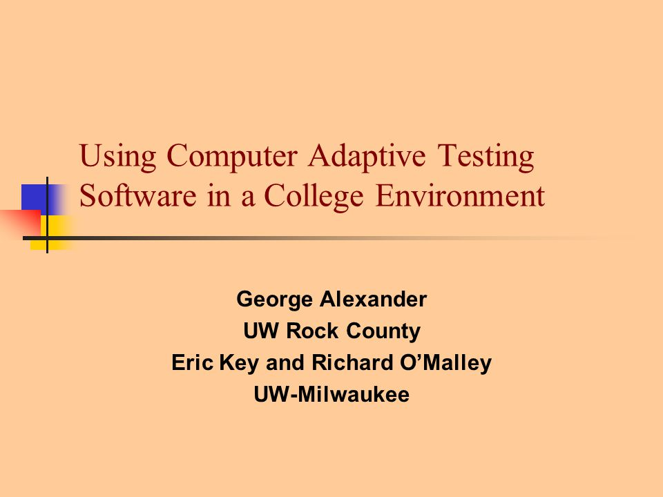 Using Computer Adaptive Testing Software in a College Environment George Alexander UW Rock County Eric Key and Richard O'Malley UW-Milwaukee