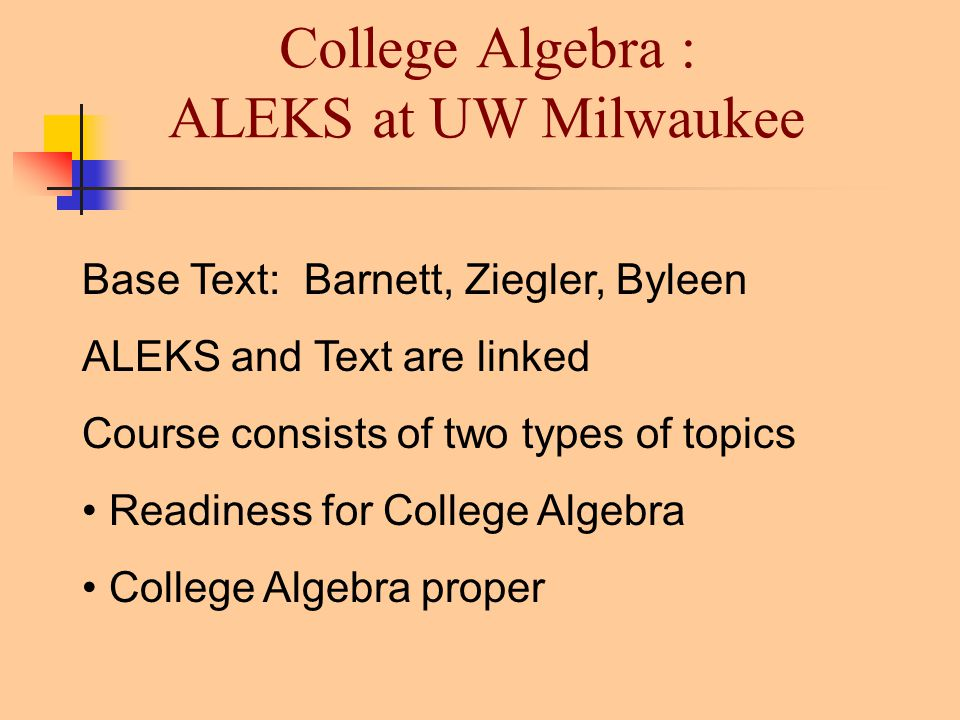 College Algebra : ALEKS at UW Milwaukee Base Text: Barnett, Ziegler, Byleen ALEKS and Text are linked Course consists of two types of topics Readiness for College Algebra College Algebra proper