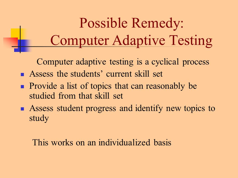 Possible Remedy: Computer Adaptive Testing Computer adaptive testing is a cyclical process Assess the students' current skill set Provide a list of topics that can reasonably be studied from that skill set Assess student progress and identify new topics to study This works on an individualized basis