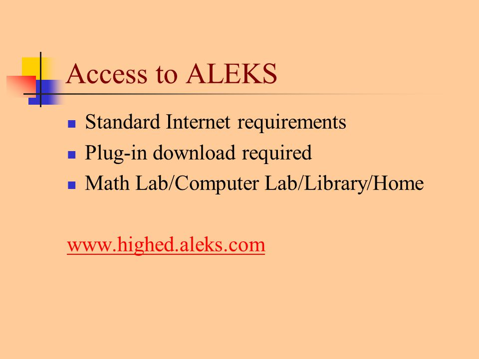 Access to ALEKS Standard Internet requirements Plug-in download required Math Lab/Computer Lab/Library/Home www.highed.aleks.com