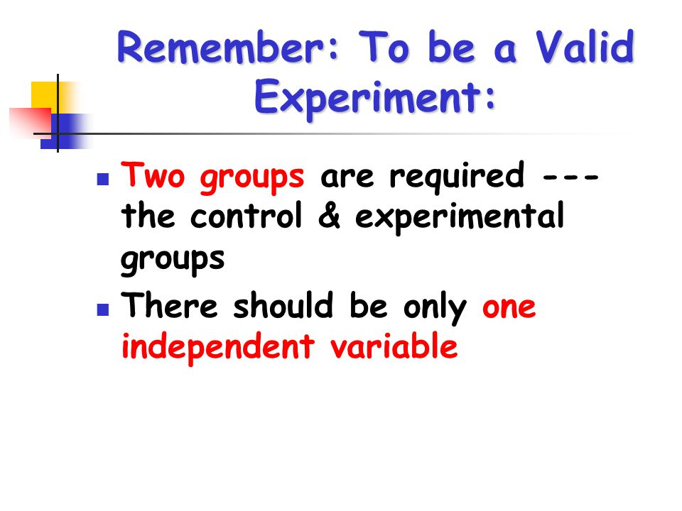 Remember: To be a Valid Experiment: Two groups are required --- the control & experimental groups There should be only one independent variable