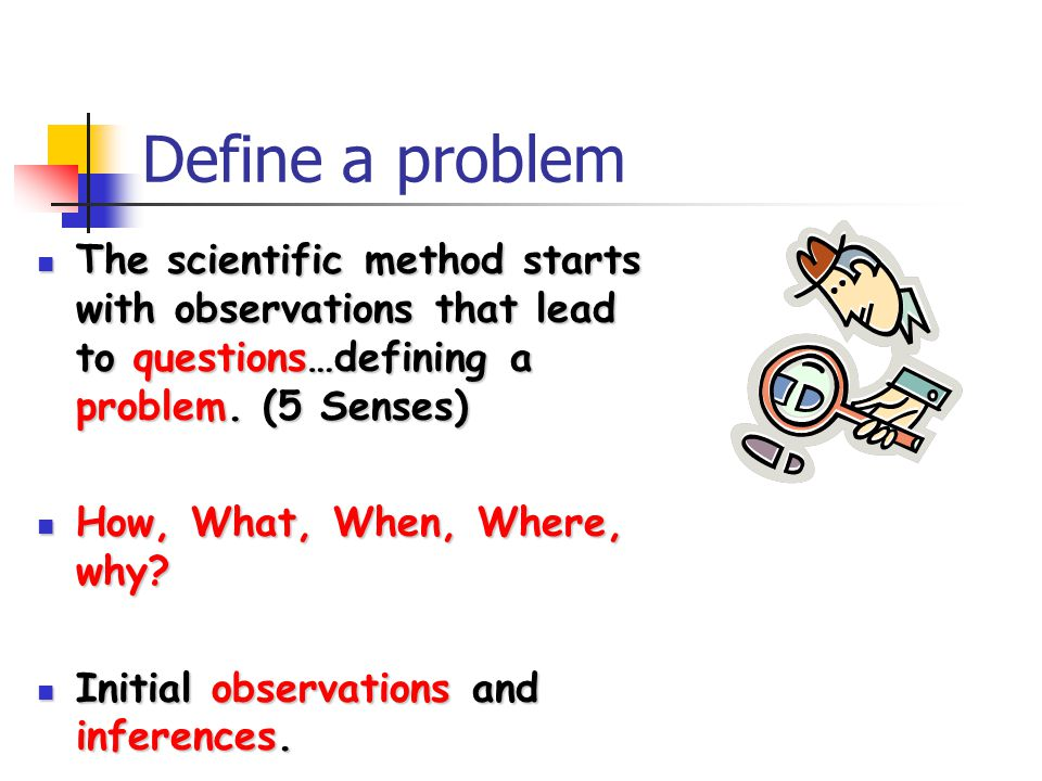 Define a problem The scientific method starts with observations that lead to questions…defining a problem.