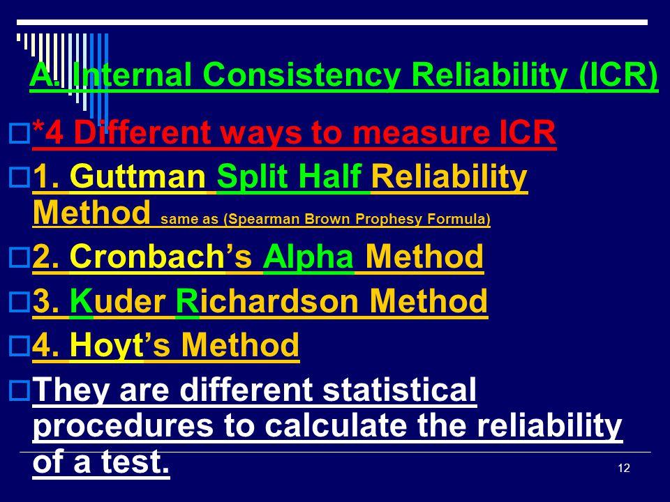 A. Internal Consistency Reliability (ICR)  *4 Different ways to measure ICR  1. Guttman Split Half Reliability Method same as (Spearman Brown Prophe
