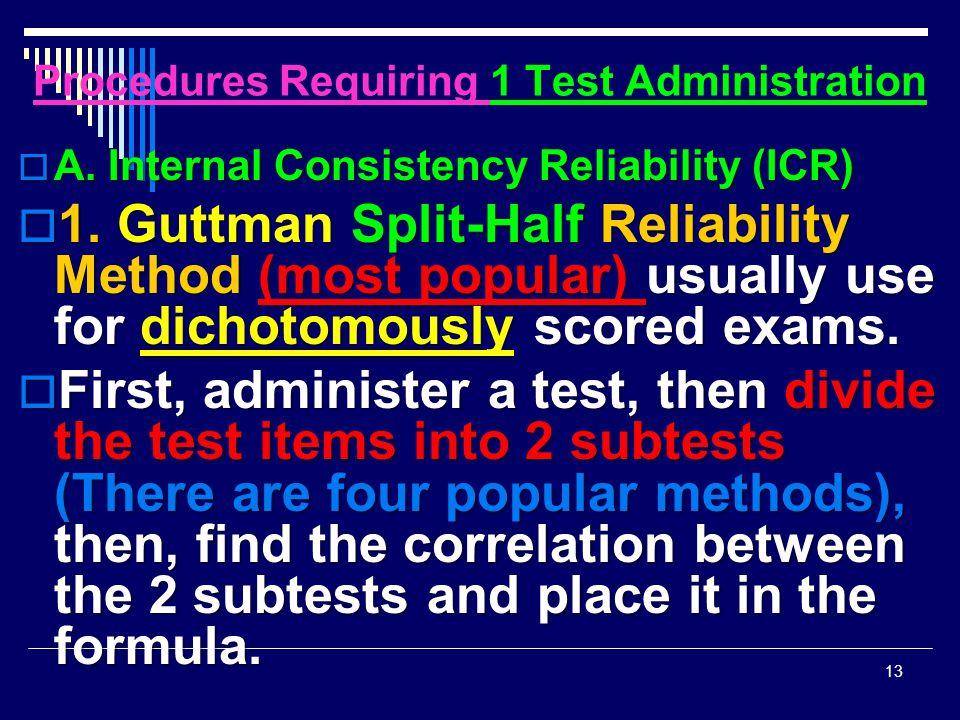 Procedures Requiring 1 Test Administration  A. Internal Consistency Reliability (ICR)  1. Guttman Split-Half Reliability Method (most popular) usual