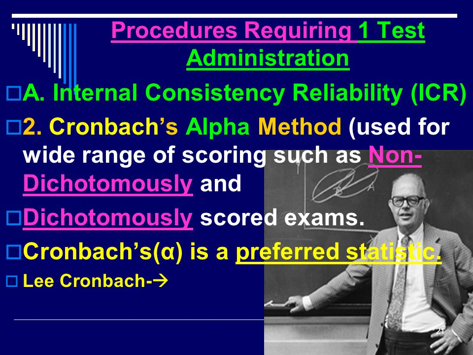 Procedures Requiring 1 Test Administration  A. Internal Consistency Reliability (ICR)  2. Cronbach's Alpha Method (used for wide range of scoring su
