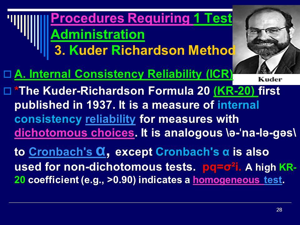 Procedures Requiring 1 Test Administration 3. Kuder Richardson Method  A. Internal Consistency Reliability (ICR)  *The Kuder-Richardson Formula 20 (