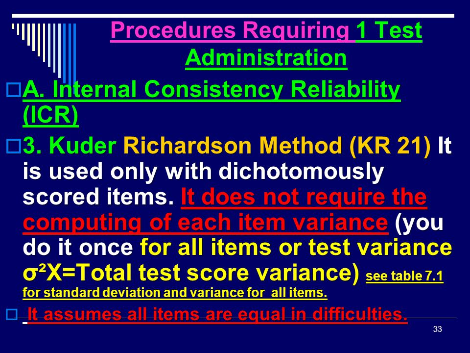 Procedures Requiring 1 Test Administration  A. Internal Consistency Reliability (ICR)  3. Kuder Richardson Method (KR 21) It is used only with dicho