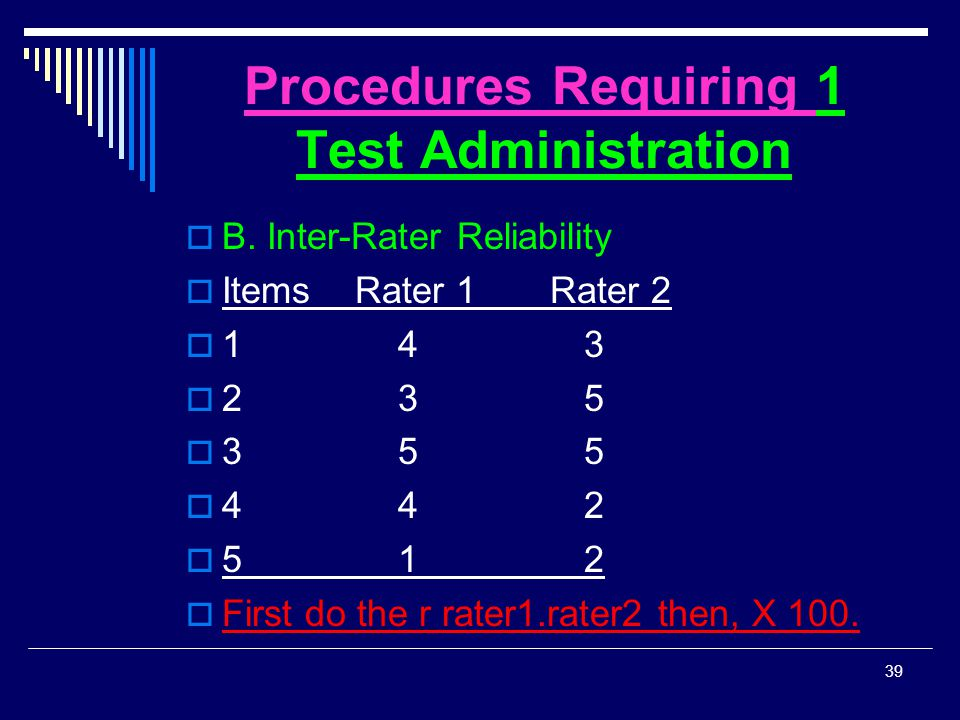 Procedures Requiring 1 Test Administration  B. Inter-Rater Reliability  Items Rater 1 Rater 2  1 4 3  2 3 5  3 5 5  4 4 2  5 1 2  First do the