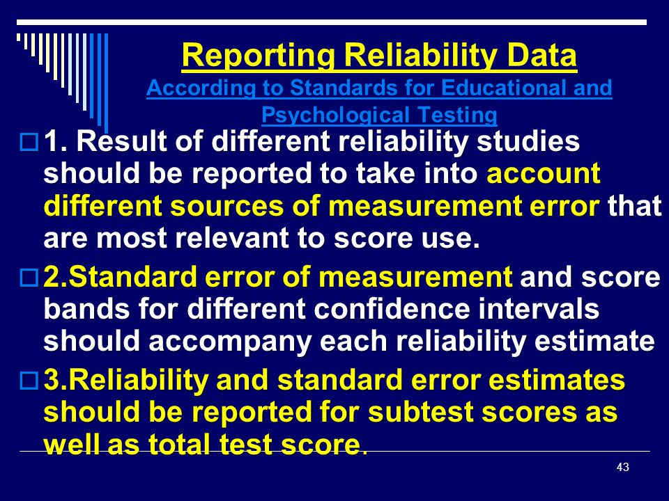 Reporting Reliability Data According to Standards for Educational and Psychological Testing  1. Result of different reliability studies should be rep