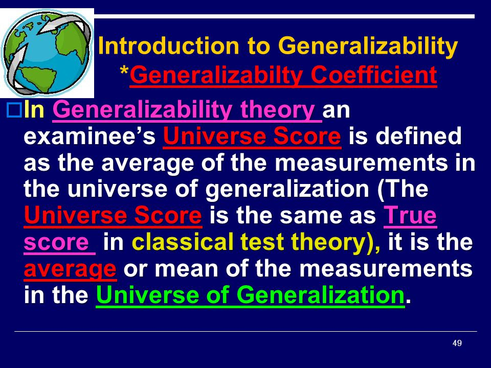 Introduction to Generalizability *Generalizabilty Coefficient  In Generalizability theory an examinee's Universe Score is defined as the average of t