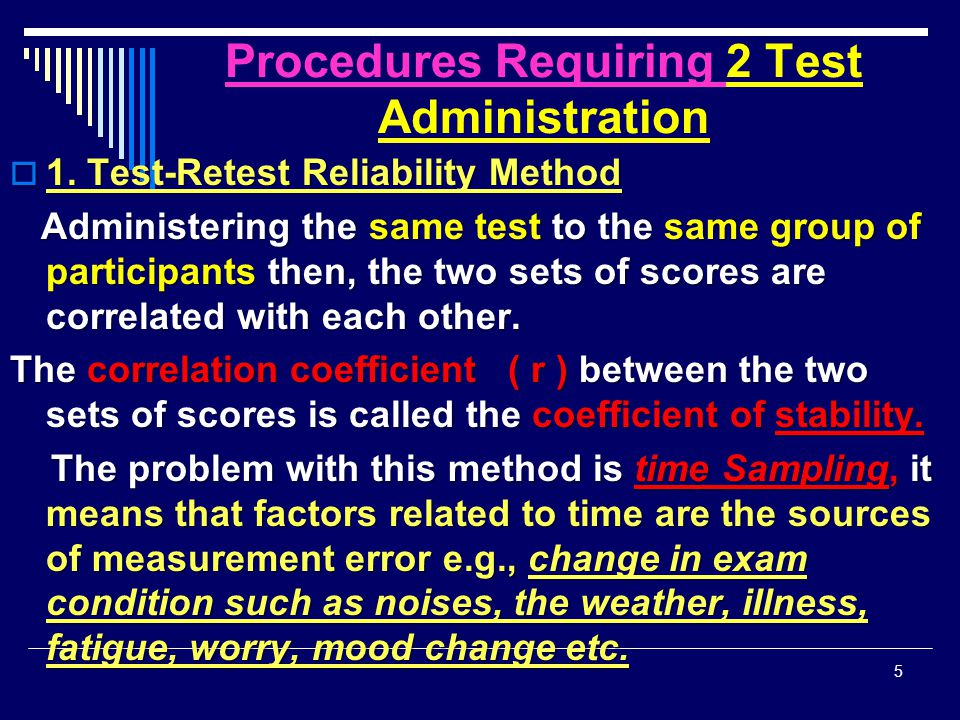 Procedures Requiring 2 Test Administration  1. Test-Retest Reliability Method Administering the same test to the same group of participants then, the