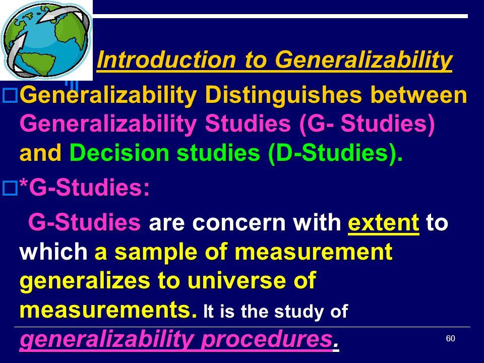 Introduction to Generalizability  Generalizability Distinguishes between Generalizability Studies (G- Studies) and Decision studies (D-Studies).  *G