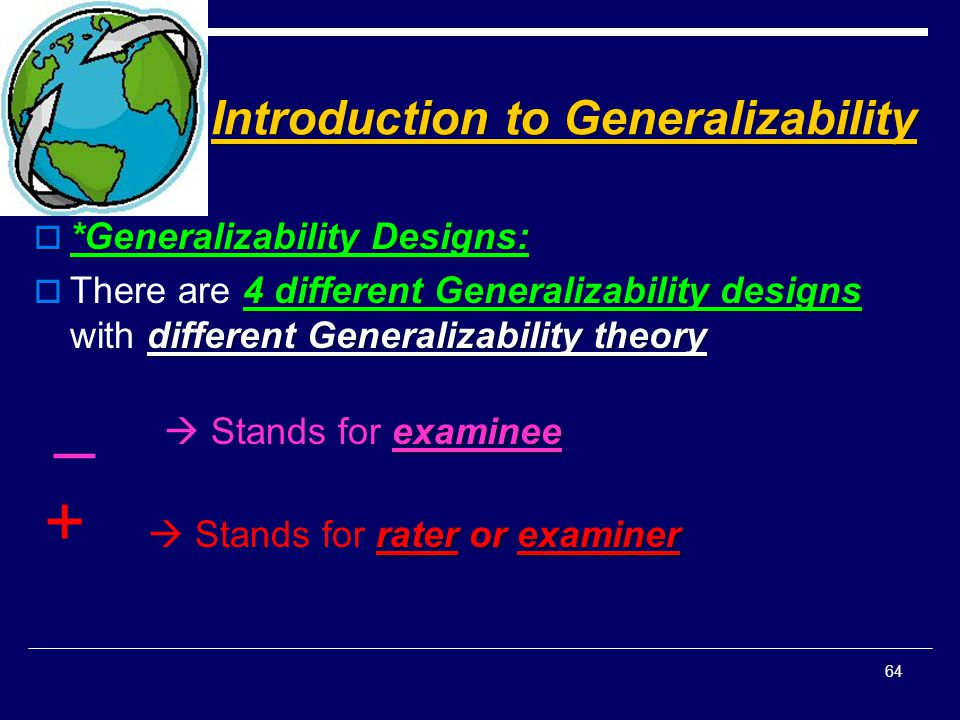 Introduction to Generalizability  *Generalizability Designs: 4 different Generalizability designs different Generalizability theory  There are 4 dif