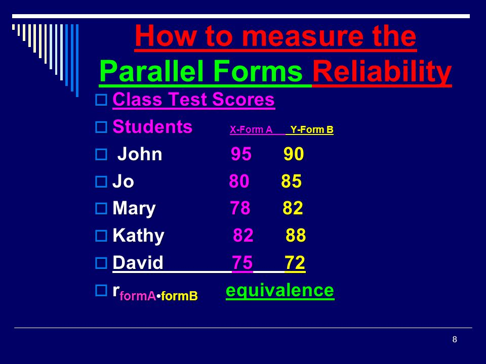 How to measure the Parallel Forms Reliability  Class Test Scores  Students X-Form A Y-Form B  John 95 90  Jo 80 85  Mary 78 82  Kathy 82 88  Da