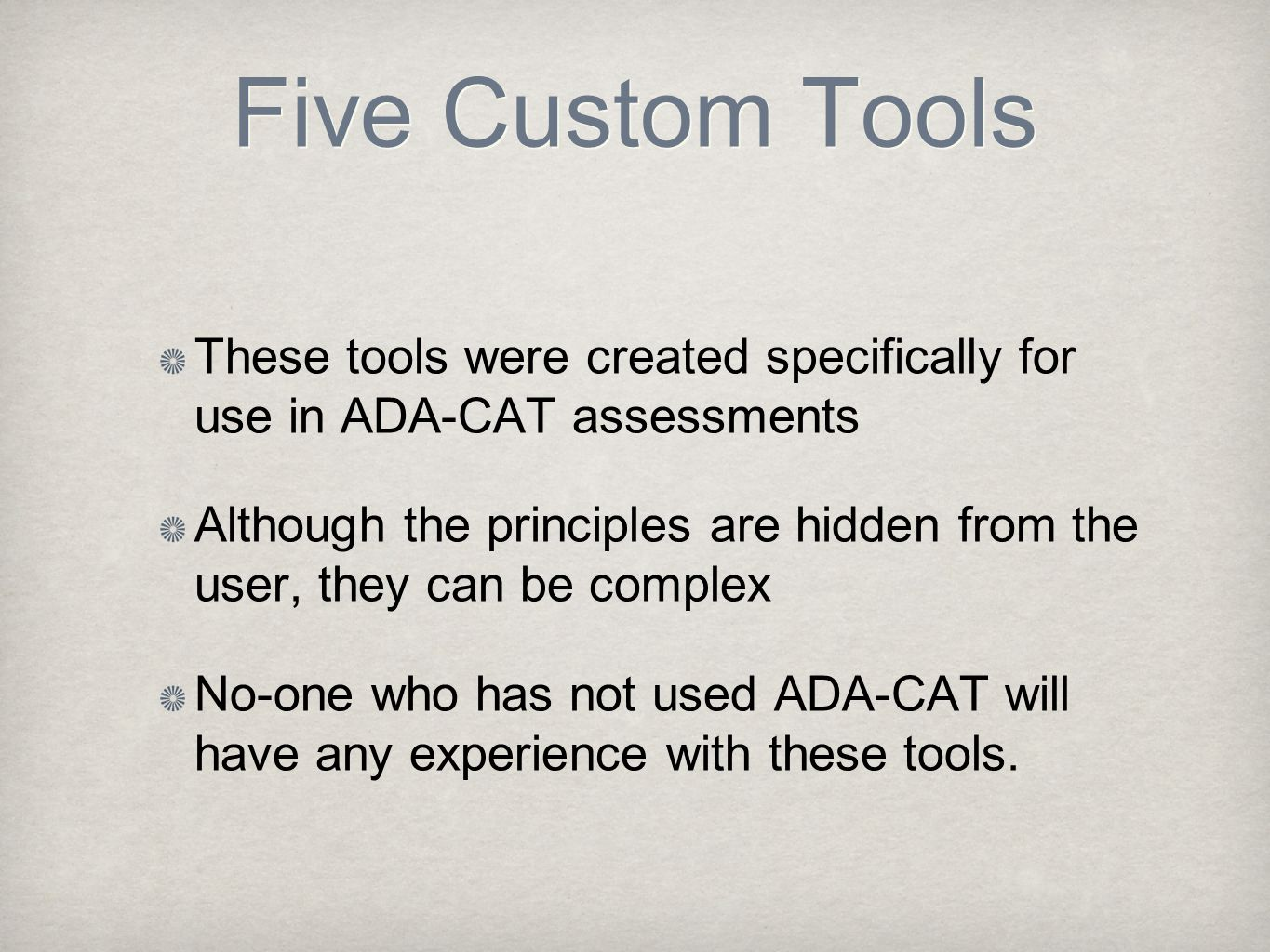 Five Custom Tools These tools were created specifically for use in ADA-CAT assessments Although the principles are hidden from the user, they can be complex No-one who has not used ADA-CAT will have any experience with these tools.