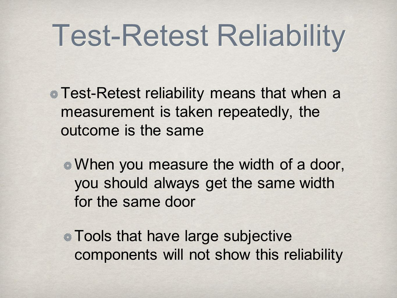 Test-Retest Reliability Test-Retest reliability means that when a measurement is taken repeatedly, the outcome is the same When you measure the width of a door, you should always get the same width for the same door Tools that have large subjective components will not show this reliability