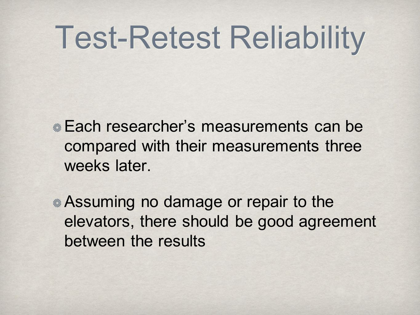 Test-Retest Reliability Each researcher's measurements can be compared with their measurements three weeks later. Assuming no damage or repair to the