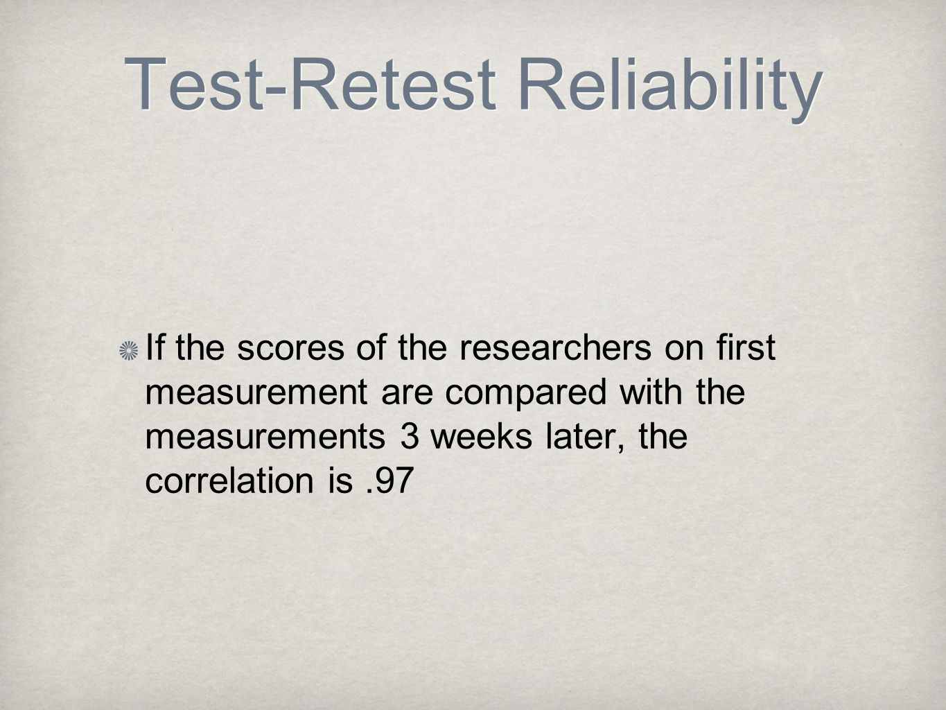 Test-Retest Reliability If the scores of the researchers on first measurement are compared with the measurements 3 weeks later, the correlation is.97