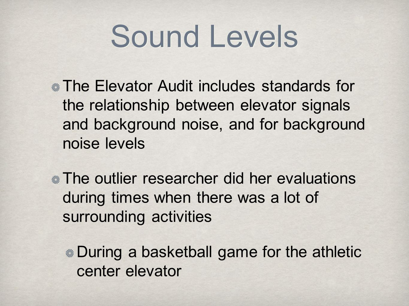 Sound Levels The Elevator Audit includes standards for the relationship between elevator signals and background noise, and for background noise levels The outlier researcher did her evaluations during times when there was a lot of surrounding activities During a basketball game for the athletic center elevator