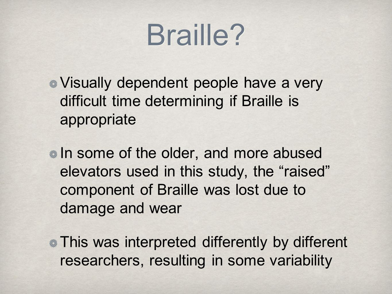 Braille? Visually dependent people have a very difficult time determining if Braille is appropriate In some of the older, and more abused elevators us