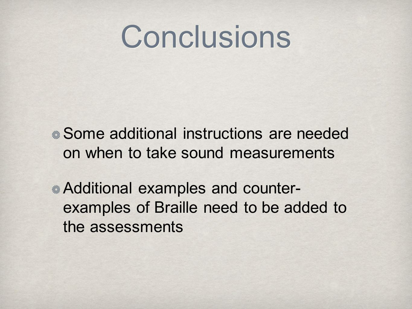 Conclusions Some additional instructions are needed on when to take sound measurements Additional examples and counter- examples of Braille need to be added to the assessments