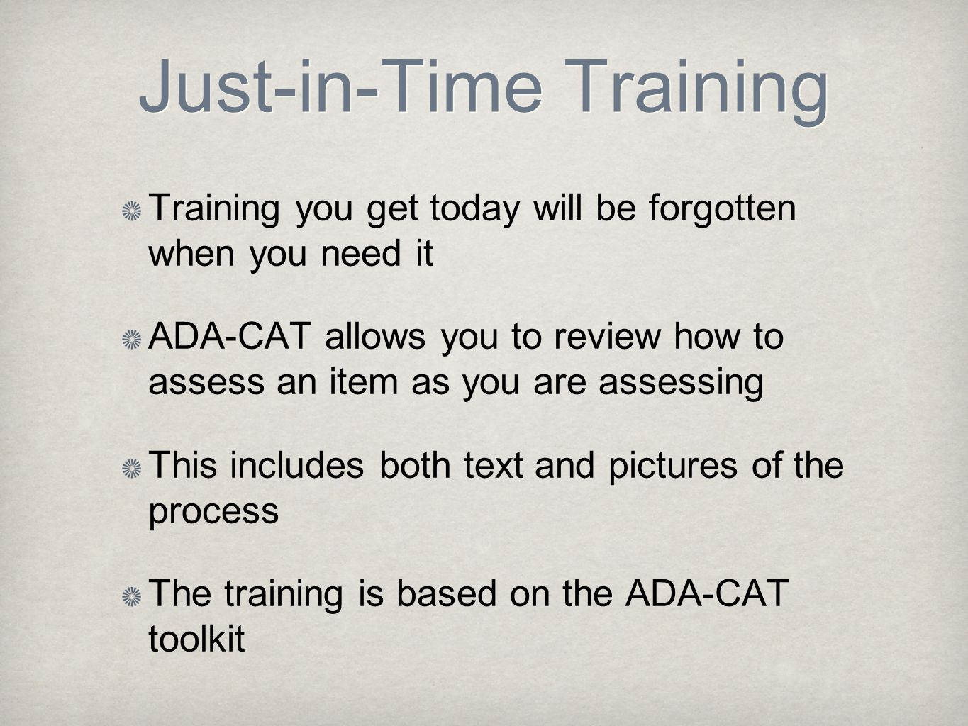 Just-in-Time Training Training you get today will be forgotten when you need it ADA-CAT allows you to review how to assess an item as you are assessing This includes both text and pictures of the process The training is based on the ADA-CAT toolkit