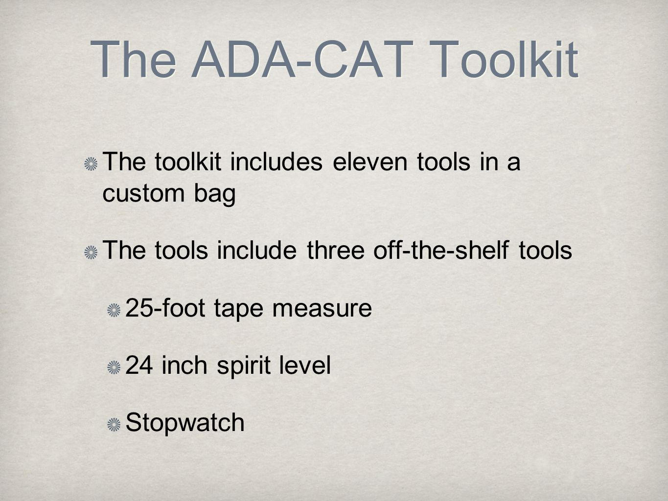 The ADA-CAT Toolkit The toolkit includes eleven tools in a custom bag The tools include three off-the-shelf tools 25-foot tape measure 24 inch spirit level Stopwatch